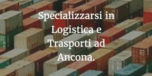 Specializzarsi in Logistica e Trasporti ad Ancona.