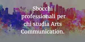 Sbocchi professionali per chi studia Arts Communication.